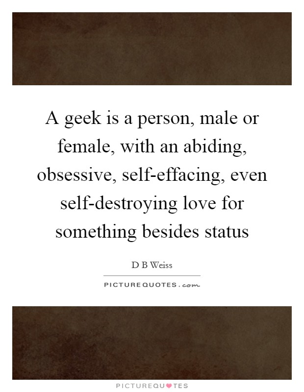 A geek is a person, male or female, with an abiding, obsessive, self-effacing, even self-destroying love for something besides status Picture Quote #1