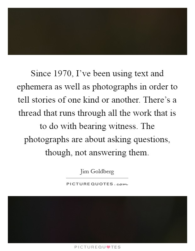 Since 1970, I've been using text and ephemera as well as photographs in order to tell stories of one kind or another. There's a thread that runs through all the work that is to do with bearing witness. The photographs are about asking questions, though, not answering them Picture Quote #1