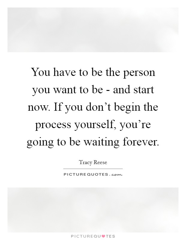 You have to be the person you want to be - and start now. If you don't begin the process yourself, you're going to be waiting forever Picture Quote #1