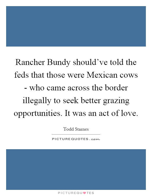 Rancher Bundy should've told the feds that those were Mexican cows - who came across the border illegally to seek better grazing opportunities. It was an act of love Picture Quote #1