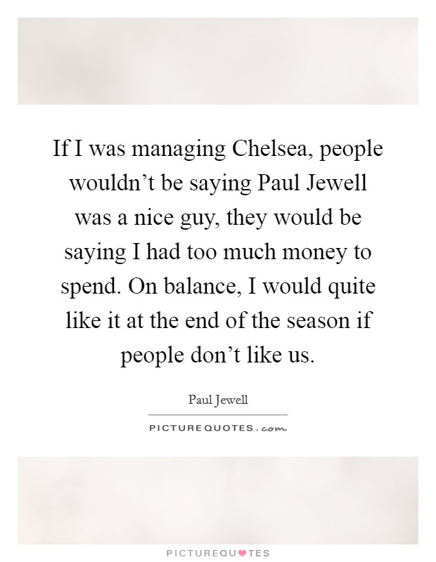 If I was managing Chelsea, people wouldn't be saying Paul Jewell was a nice guy, they would be saying I had too much money to spend. On balance, I would quite like it at the end of the season if people don't like us Picture Quote #1