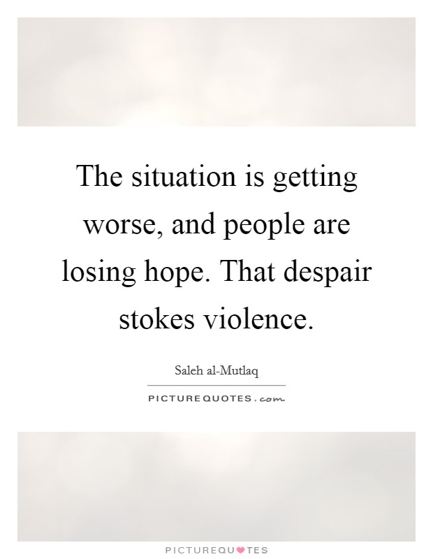 The situation is getting worse, and people are losing hope. That despair stokes violence Picture Quote #1