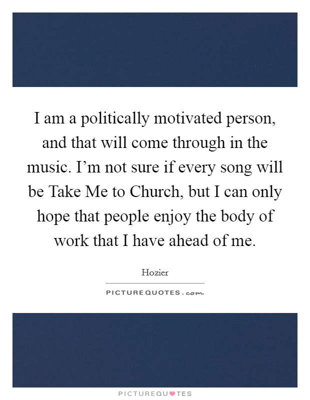 I am a politically motivated person, and that will come through in the music. I'm not sure if every song will be Take Me to Church, but I can only hope that people enjoy the body of work that I have ahead of me Picture Quote #1