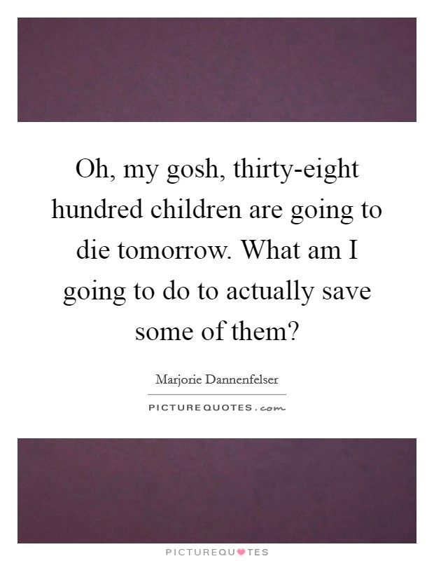 Oh, my gosh, thirty-eight hundred children are going to die tomorrow. What am I going to do to actually save some of them? Picture Quote #1