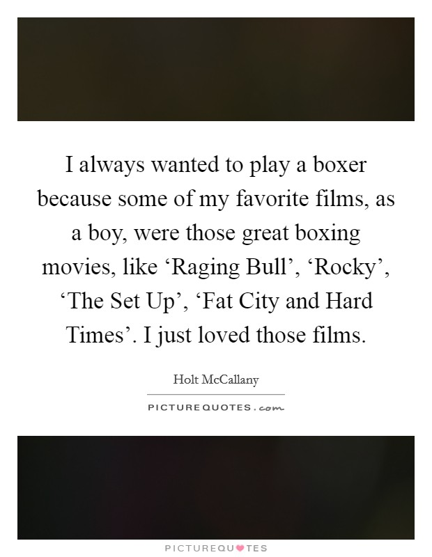 I always wanted to play a boxer because some of my favorite films, as a boy, were those great boxing movies, like 'Raging Bull', 'Rocky', 'The Set Up', 'Fat City and Hard Times'. I just loved those films Picture Quote #1