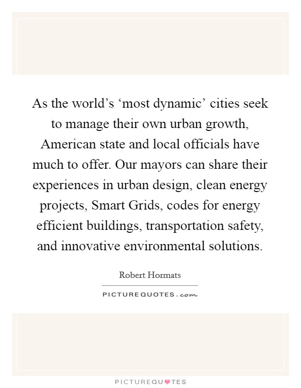 As the world's 'most dynamic' cities seek to manage their own urban growth, American state and local officials have much to offer. Our mayors can share their experiences in urban design, clean energy projects, Smart Grids, codes for energy efficient buildings, transportation safety, and innovative environmental solutions Picture Quote #1