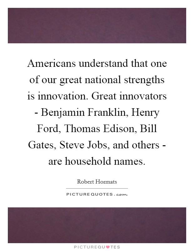Americans understand that one of our great national strengths is innovation. Great innovators - Benjamin Franklin, Henry Ford, Thomas Edison, Bill Gates, Steve Jobs, and others - are household names Picture Quote #1