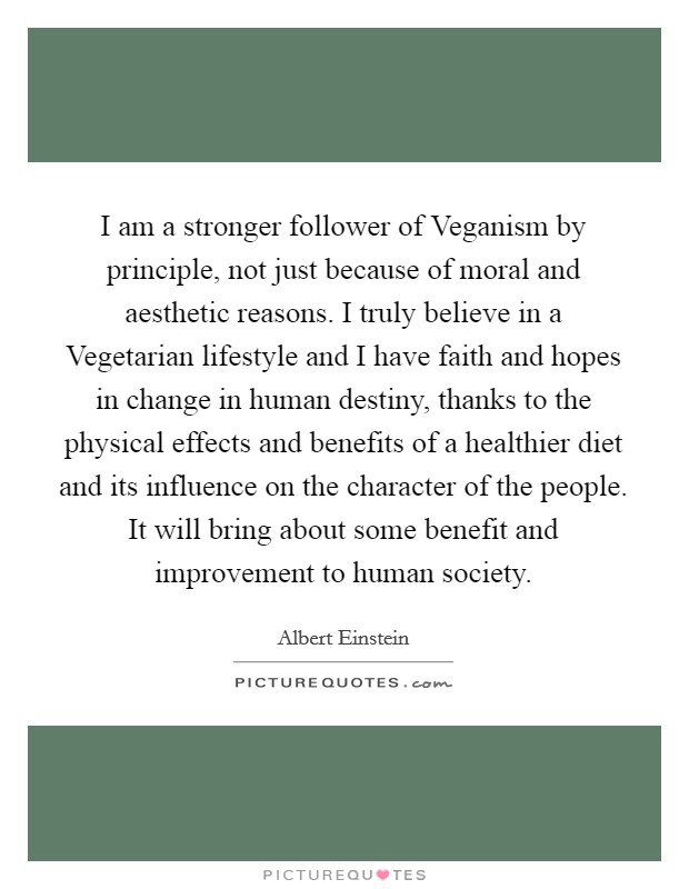 I am a stronger follower of Veganism by principle, not just because of moral and aesthetic reasons. I truly believe in a Vegetarian lifestyle and I have faith and hopes in change in human destiny, thanks to the physical effects and benefits of a healthier diet and its influence on the character of the people. It will bring about some benefit and improvement to human society Picture Quote #1