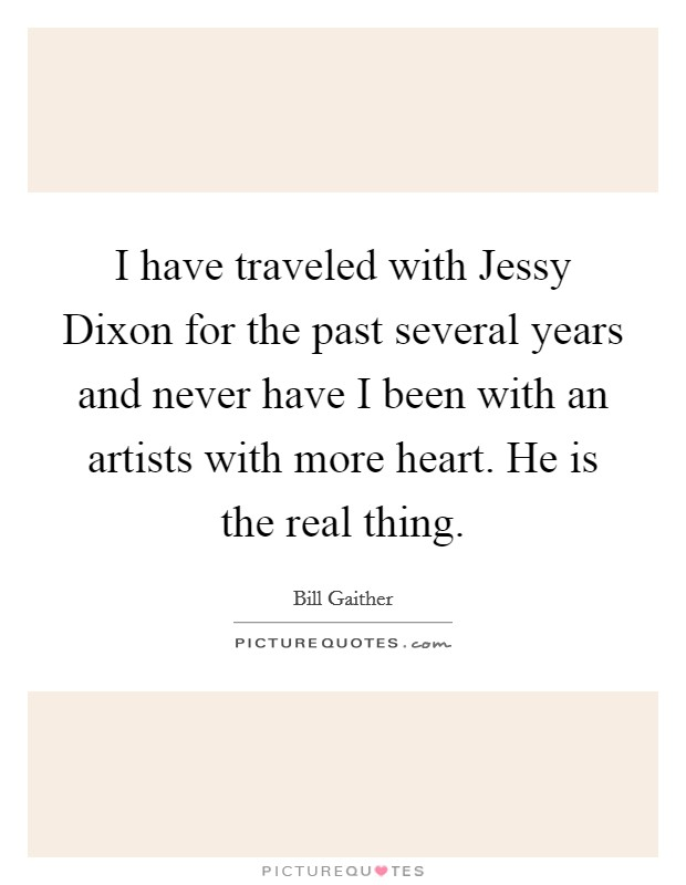 I have traveled with Jessy Dixon for the past several years and never have I been with an artists with more heart. He is the real thing Picture Quote #1