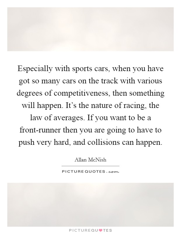 Especially with sports cars, when you have got so many cars on the track with various degrees of competitiveness, then something will happen. It's the nature of racing, the law of averages. If you want to be a front-runner then you are going to have to push very hard, and collisions can happen Picture Quote #1