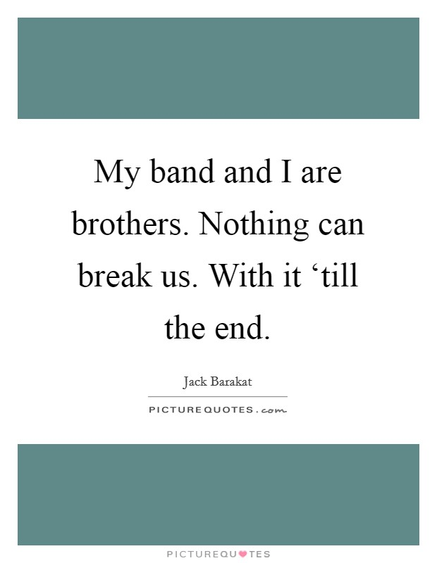 My band and I are brothers. Nothing can break us. With it 'till the end Picture Quote #1