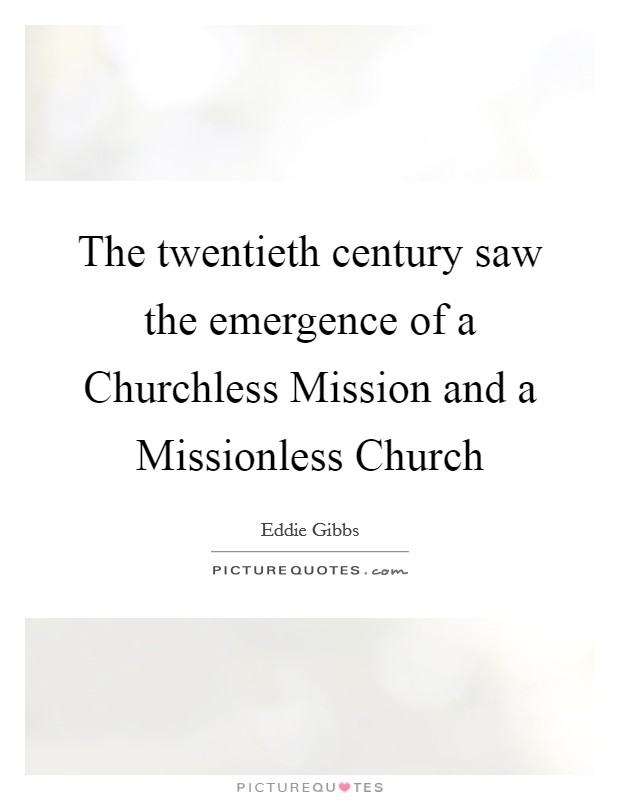 The twentieth century saw the emergence of a Churchless Mission and a Missionless Church Picture Quote #1
