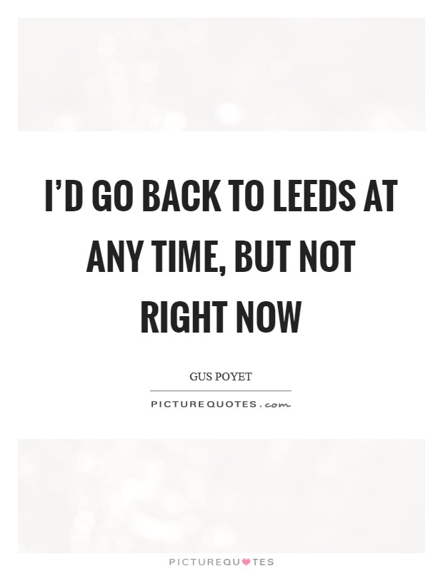 I'd go back to Leeds at any time, but not right now Picture Quote #1