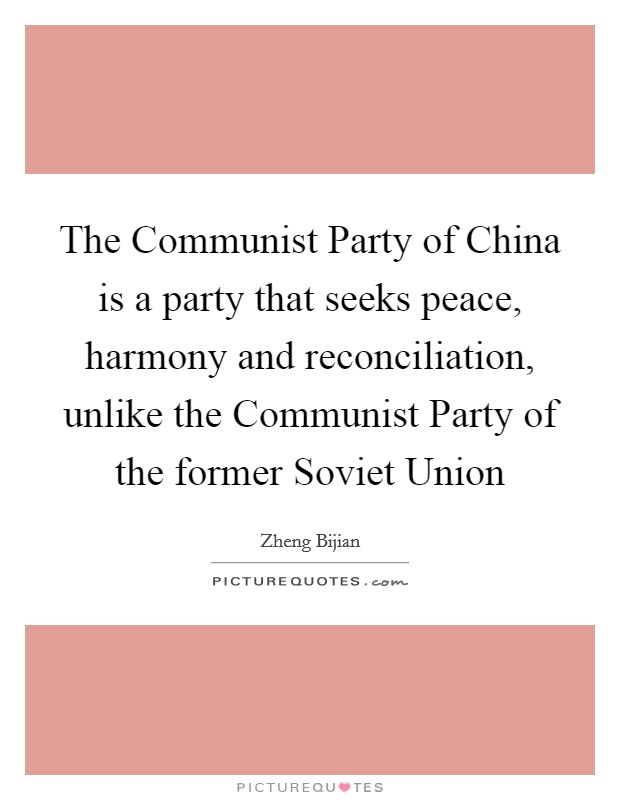 The Communist Party of China is a party that seeks peace, harmony and reconciliation, unlike the Communist Party of the former Soviet Union Picture Quote #1