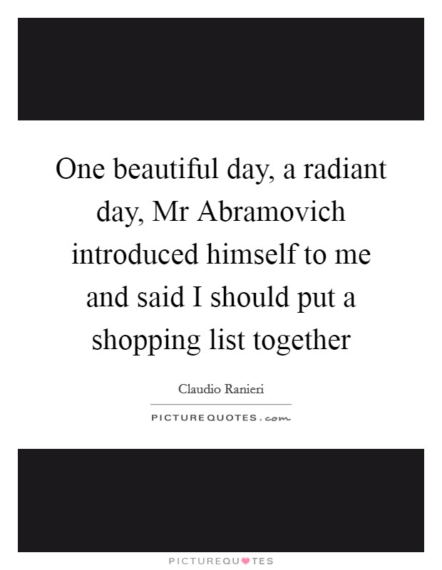 One beautiful day, a radiant day, Mr Abramovich introduced himself to me and said I should put a shopping list together Picture Quote #1