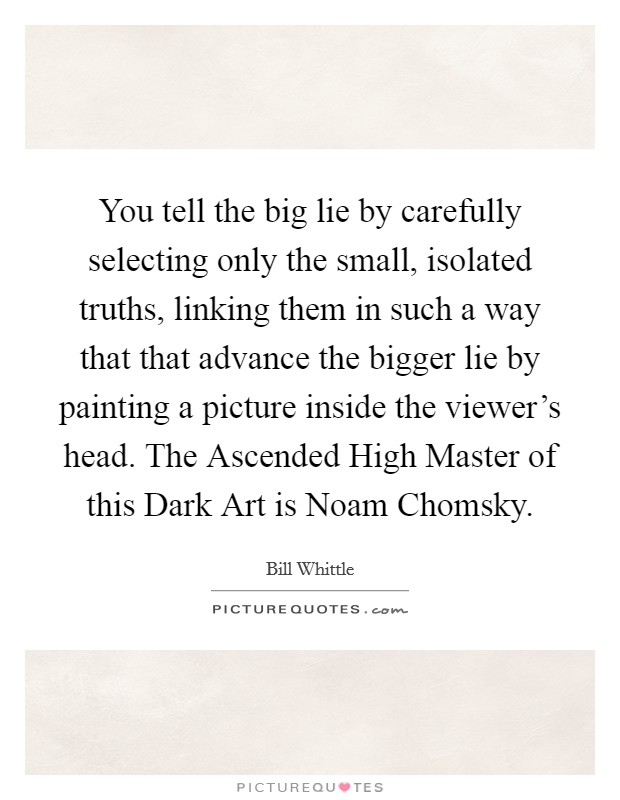 You tell the big lie by carefully selecting only the small, isolated truths, linking them in such a way that that advance the bigger lie by painting a picture inside the viewer's head. The Ascended High Master of this Dark Art is Noam Chomsky Picture Quote #1