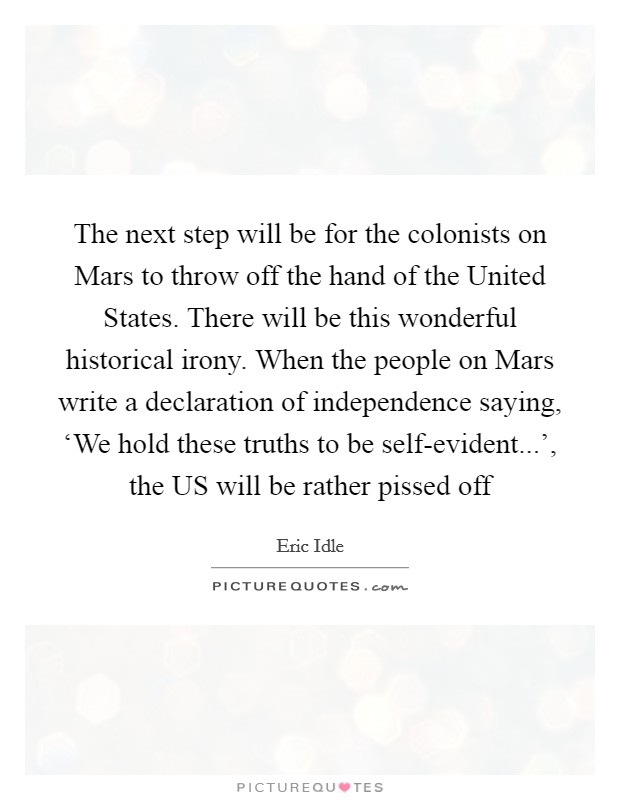 The next step will be for the colonists on Mars to throw off the hand of the United States. There will be this wonderful historical irony. When the people on Mars write a declaration of independence saying, 'We hold these truths to be self-evident...', the US will be rather pissed off Picture Quote #1