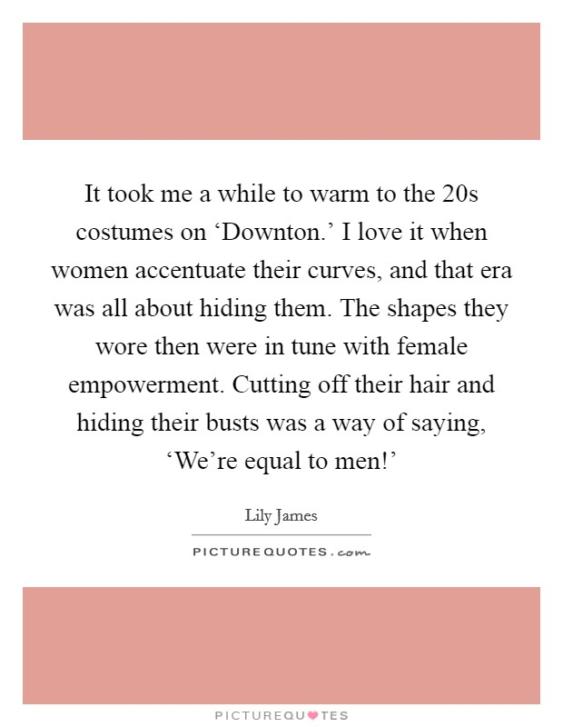 It took me a while to warm to the  20s costumes on 'Downton.' I love it when women accentuate their curves, and that era was all about hiding them. The shapes they wore then were in tune with female empowerment. Cutting off their hair and hiding their busts was a way of saying, 'We're equal to men!' Picture Quote #1