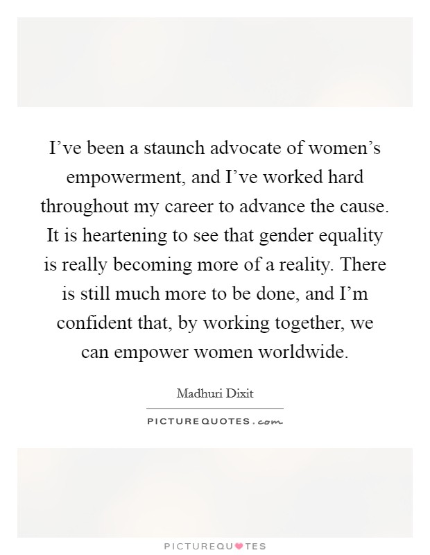 I've been a staunch advocate of women's empowerment, and I've worked hard throughout my career to advance the cause. It is heartening to see that gender equality is really becoming more of a reality. There is still much more to be done, and I'm confident that, by working together, we can empower women worldwide Picture Quote #1