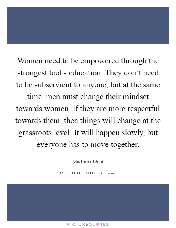 Women need to be empowered through the strongest tool - education. They don't need to be subservient to anyone, but at the same time, men must change their mindset towards women. If they are more respectful towards them, then things will change at the grassroots level. It will happen slowly, but everyone has to move together Picture Quote #1