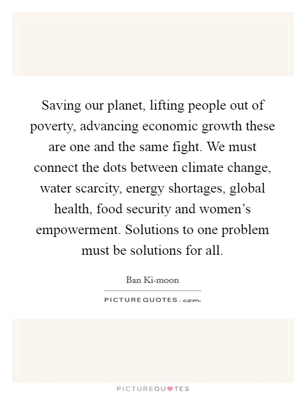 Saving our planet, lifting people out of poverty, advancing economic growth these are one and the same fight. We must connect the dots between climate change, water scarcity, energy shortages, global health, food security and women's empowerment. Solutions to one problem must be solutions for all Picture Quote #1