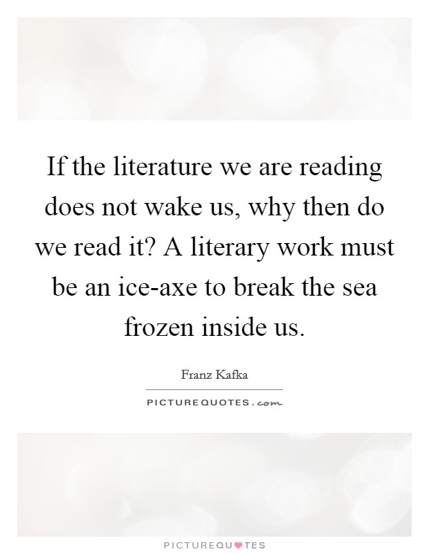 If the literature we are reading does not wake us, why then do we read it? A literary work must be an ice-axe to break the sea frozen inside us Picture Quote #1