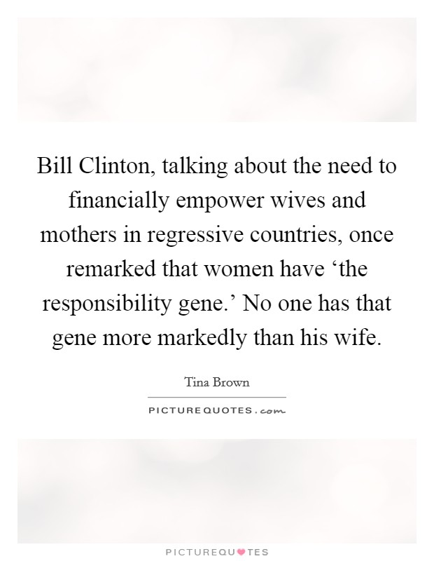 Bill Clinton, talking about the need to financially empower wives and mothers in regressive countries, once remarked that women have 'the responsibility gene.' No one has that gene more markedly than his wife Picture Quote #1
