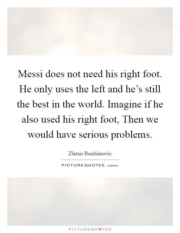 Messi does not need his right foot. He only uses the left and he's still the best in the world. Imagine if he also used his right foot, Then we would have serious problems Picture Quote #1