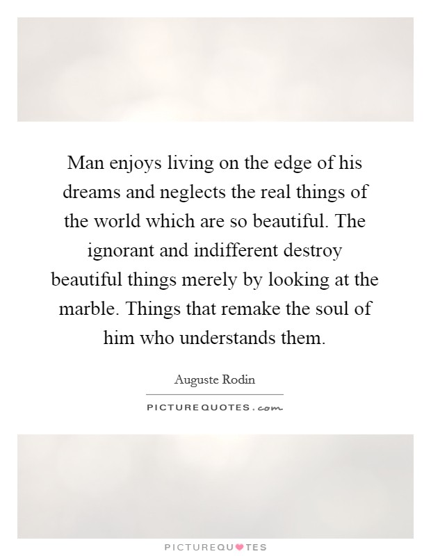 Man enjoys living on the edge of his dreams and neglects the real things of the world which are so beautiful. The ignorant and indifferent destroy beautiful things merely by looking at the marble. Things that remake the soul of him who understands them Picture Quote #1