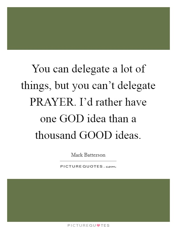 You can delegate a lot of things, but you can't delegate PRAYER. I'd rather have one GOD idea than a thousand GOOD ideas Picture Quote #1