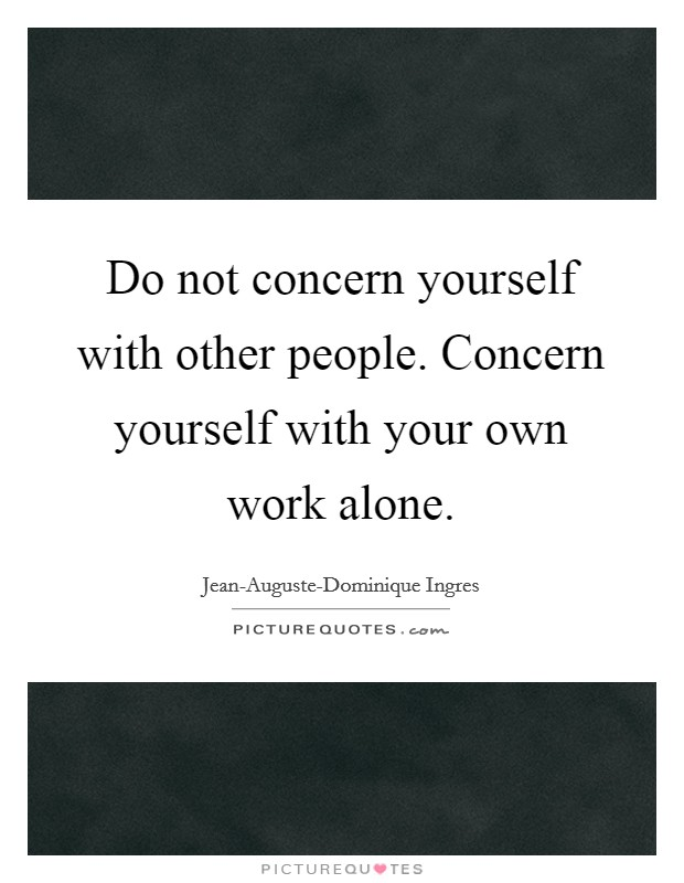 Do not concern yourself with other people. Concern yourself with your own work alone Picture Quote #1