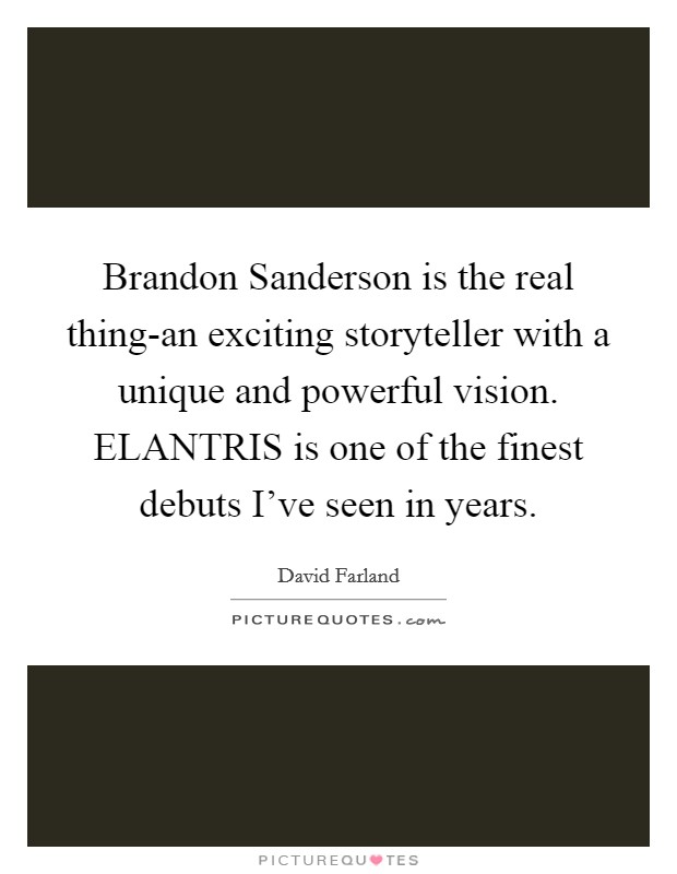 Brandon Sanderson is the real thing-an exciting storyteller with a unique and powerful vision. ELANTRIS is one of the finest debuts I've seen in years Picture Quote #1