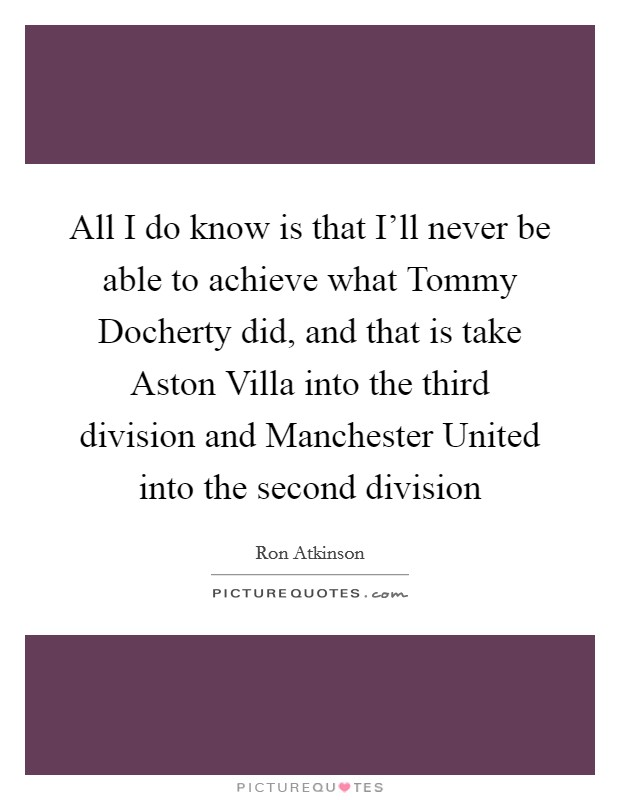 All I do know is that I'll never be able to achieve what Tommy Docherty did, and that is take Aston Villa into the third division and Manchester United into the second division Picture Quote #1