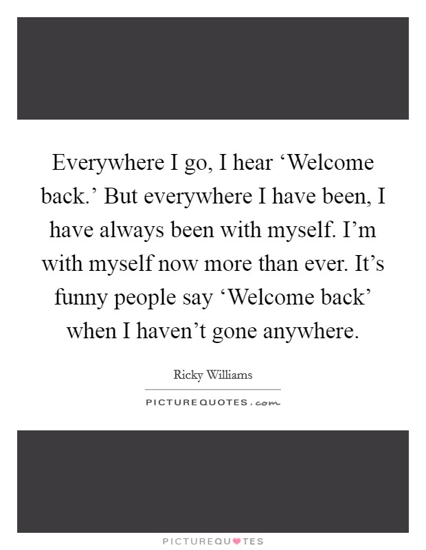 Everywhere I go, I hear 'Welcome back.' But everywhere I have been, I have always been with myself. I'm with myself now more than ever. It's funny people say 'Welcome back' when I haven't gone anywhere Picture Quote #1