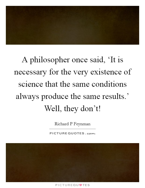 A philosopher once said, 'It is necessary for the very existence of science that the same conditions always produce the same results.' Well, they don't! Picture Quote #1