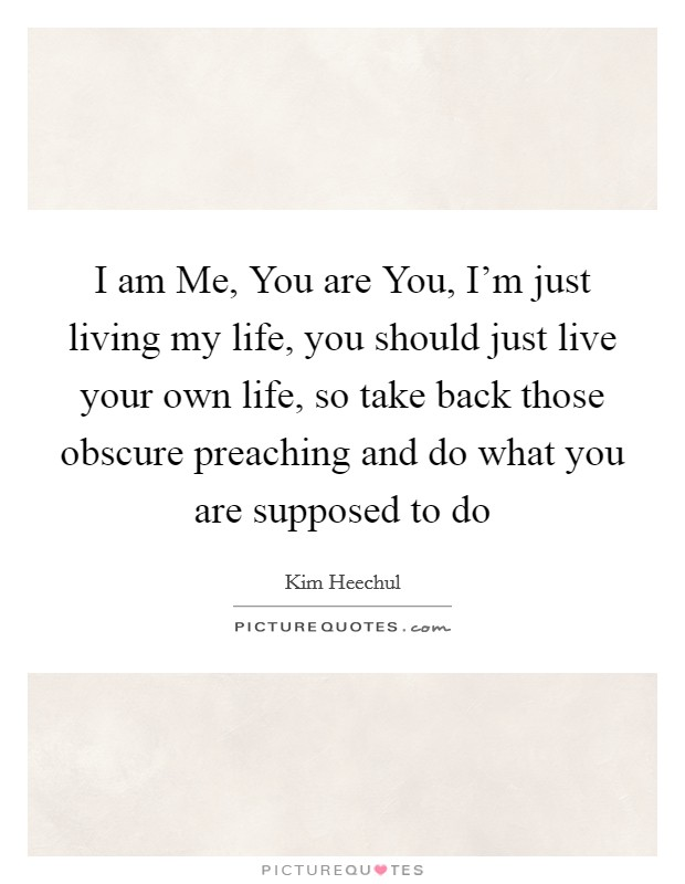 Just Live Your Life Quotes: I Am Me, You Are You, I'm Just Living My Life, You Should