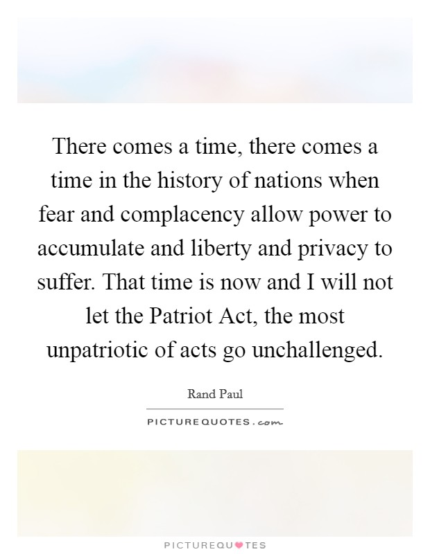 There comes a time, there comes a time in the history of nations when fear and complacency allow power to accumulate and liberty and privacy to suffer. That time is now and I will not let the Patriot Act, the most unpatriotic of acts go unchallenged Picture Quote #1