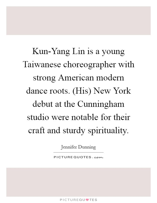 Kun-Yang Lin is a young Taiwanese choreographer with strong American modern dance roots. (His) New York debut at the Cunningham studio were notable for their craft and sturdy spirituality Picture Quote #1