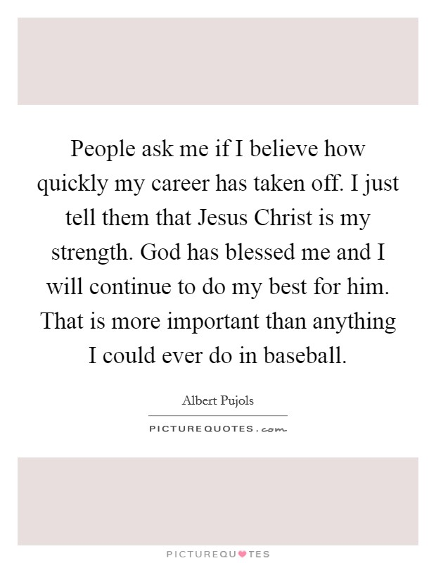 People ask me if I believe how quickly my career has taken off. I just tell them that Jesus Christ is my strength. God has blessed me and I will continue to do my best for him. That is more important than anything I could ever do in baseball Picture Quote #1