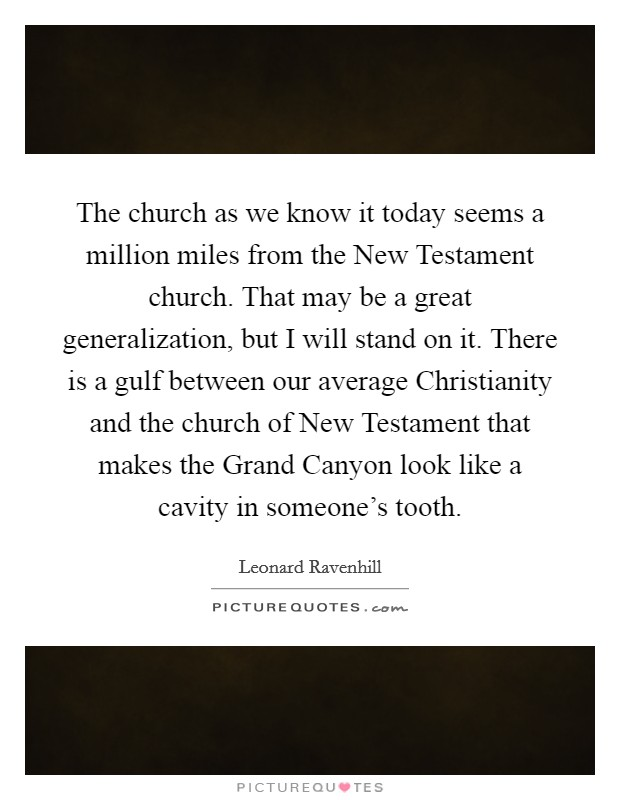 The church as we know it today seems a million miles from the New Testament church. That may be a great generalization, but I will stand on it. There is a gulf between our average Christianity and the church of New Testament that makes the Grand Canyon look like a cavity in someone's tooth Picture Quote #1