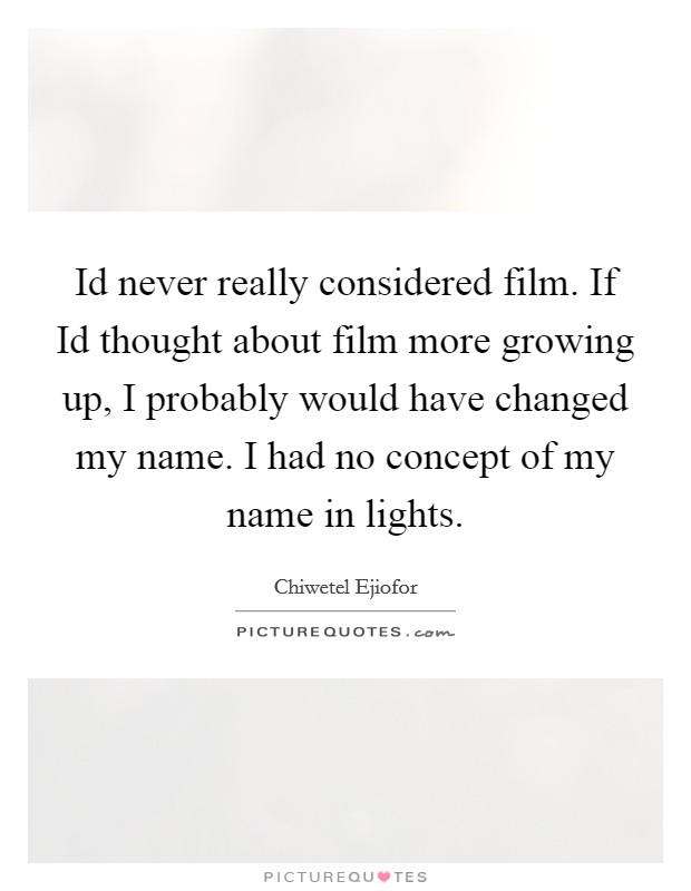 Id never really considered film. If Id thought about film more growing up, I probably would have changed my name. I had no concept of my name in lights Picture Quote #1
