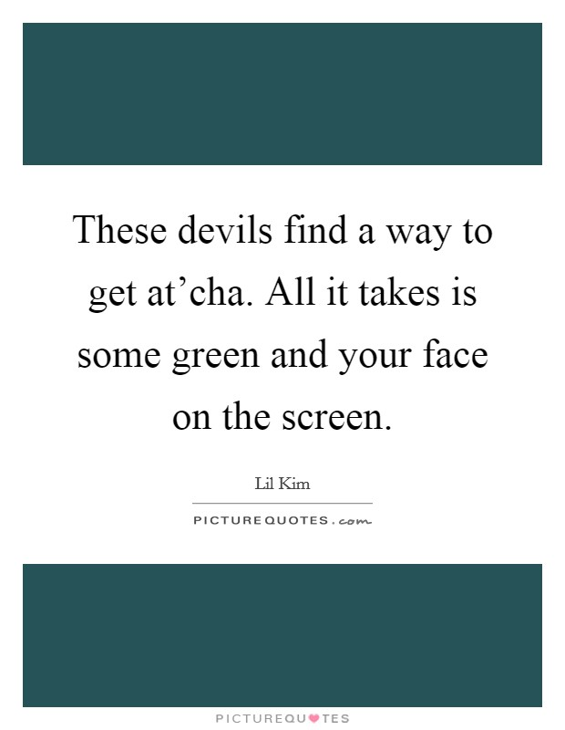 These devils find a way to get at'cha. All it takes is some green and your face on the screen Picture Quote #1