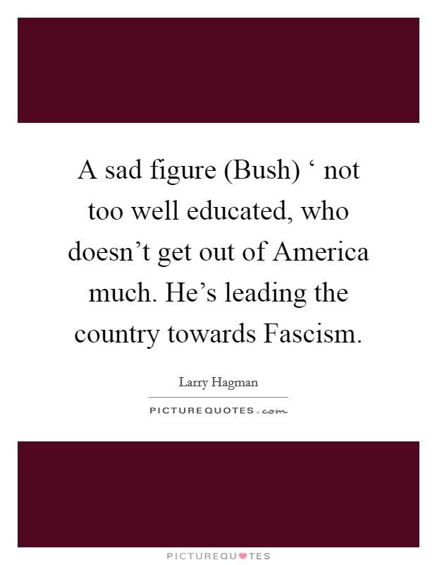 A sad figure (Bush) ' not too well educated, who doesn't get out of America much. He's leading the country towards Fascism Picture Quote #1