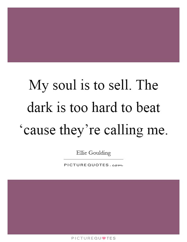 My soul is to sell. The dark is too hard to beat 'cause they're calling me Picture Quote #1