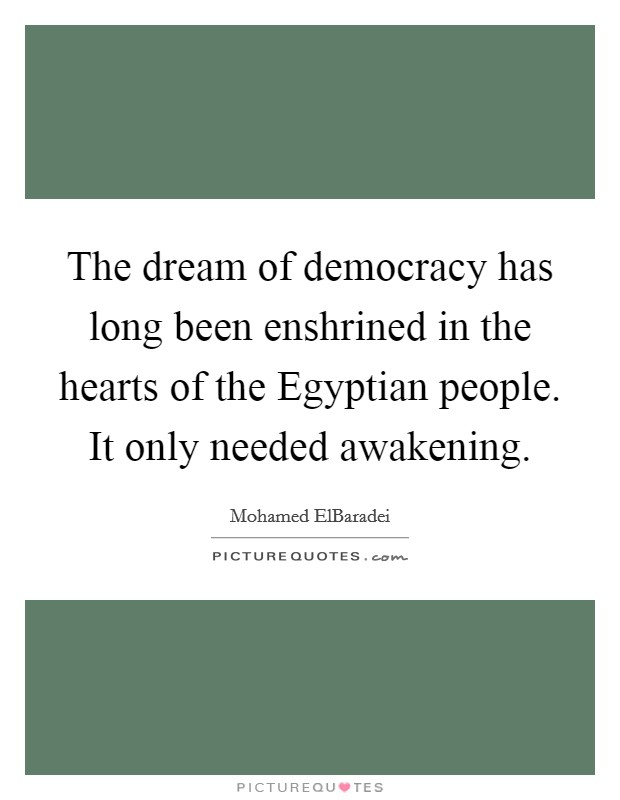 The dream of democracy has long been enshrined in the hearts of the Egyptian people. It only needed awakening Picture Quote #1