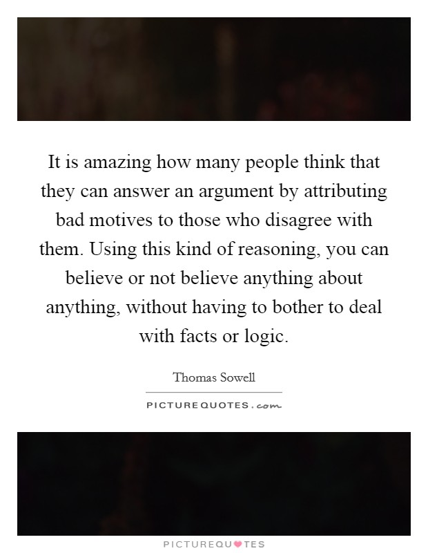 It is amazing how many people think that they can answer an argument by attributing bad motives to those who disagree with them. Using this kind of reasoning, you can believe or not believe anything about anything, without having to bother to deal with facts or logic Picture Quote #1