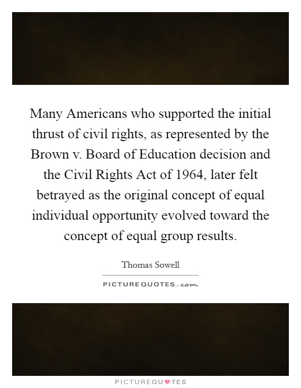 Many Americans who supported the initial thrust of civil rights, as represented by the Brown v. Board of Education decision and the Civil Rights Act of 1964, later felt betrayed as the original concept of equal individual opportunity evolved toward the concept of equal group results Picture Quote #1