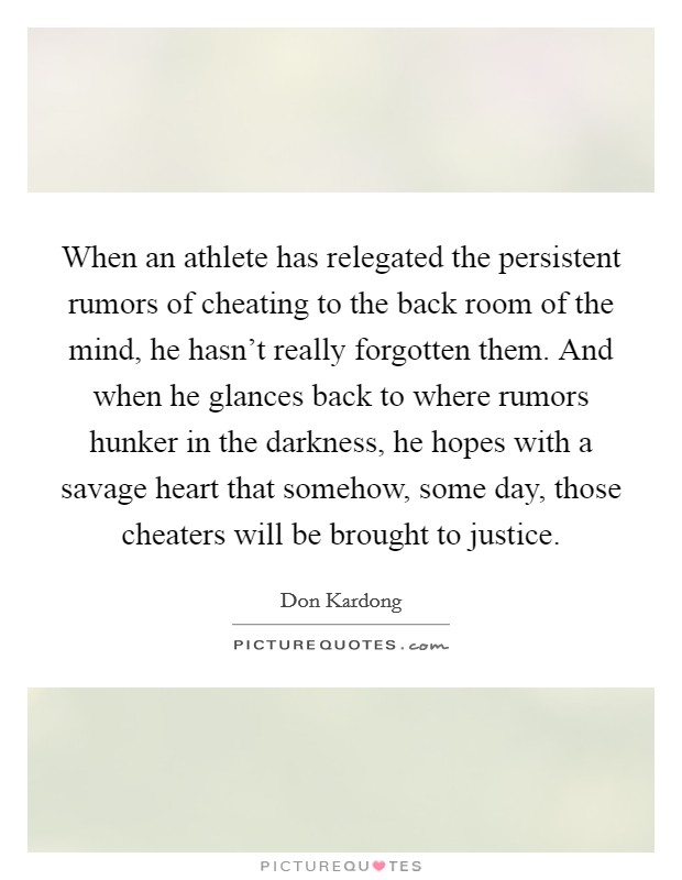 When an athlete has relegated the persistent rumors of cheating to the back room of the mind, he hasn't really forgotten them. And when he glances back to where rumors hunker in the darkness, he hopes with a savage heart that somehow, some day, those cheaters will be brought to justice Picture Quote #1