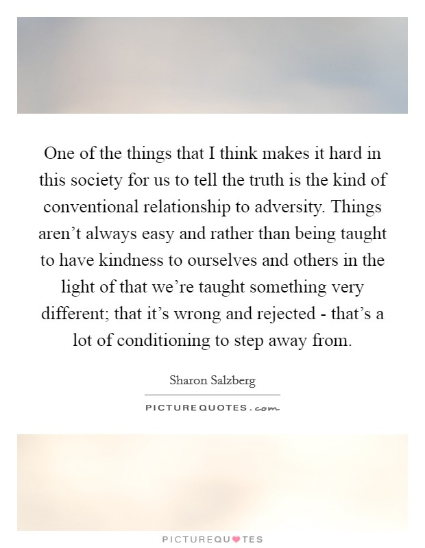 One of the things that I think makes it hard in this society for us to tell the truth is the kind of conventional relationship to adversity. Things aren't always easy and rather than being taught to have kindness to ourselves and others in the light of that we're taught something very different; that it's wrong and rejected - that's a lot of conditioning to step away from Picture Quote #1