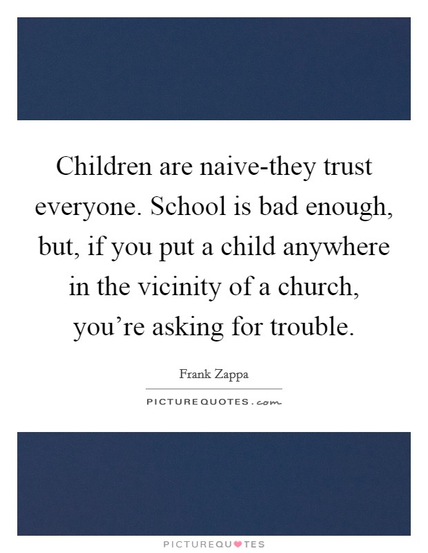 Children are naive-they trust everyone. School is bad enough, but, if you put a child anywhere in the vicinity of a church, you're asking for trouble Picture Quote #1